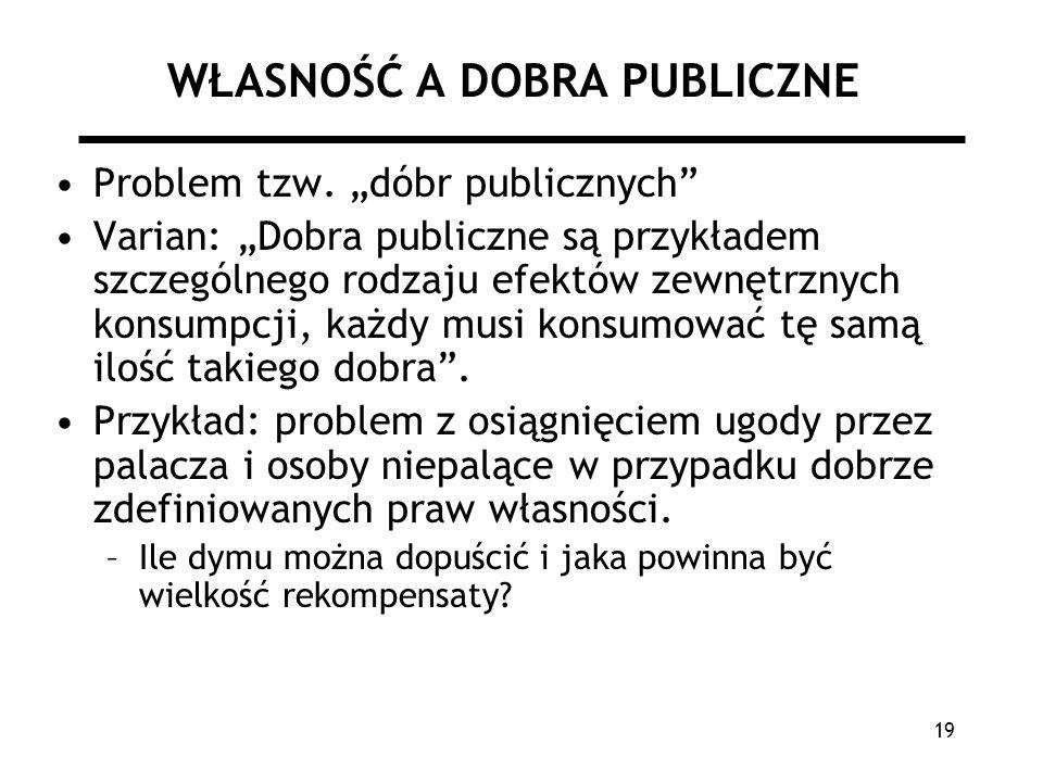 19 WŁASNOŚĆ A DOBRA PUBLICZNE Problem tzw. dóbr publicznych Varian: Dobra publiczne są przykładem szczególnego rodzaju efektów zewnętrznych konsumpcji
