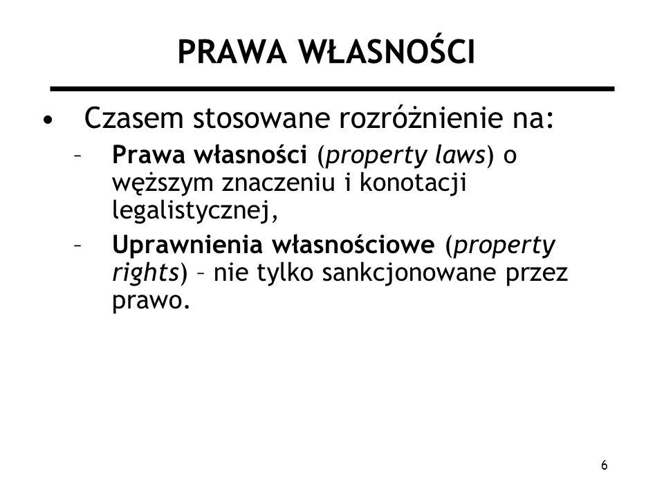 6 PRAWA WŁASNOŚCI Czasem stosowane rozróżnienie na: –Prawa własności (property laws) o węższym znaczeniu i konotacji legalistycznej, –Uprawnienia własnościowe (property rights) – nie tylko sankcjonowane przez prawo.