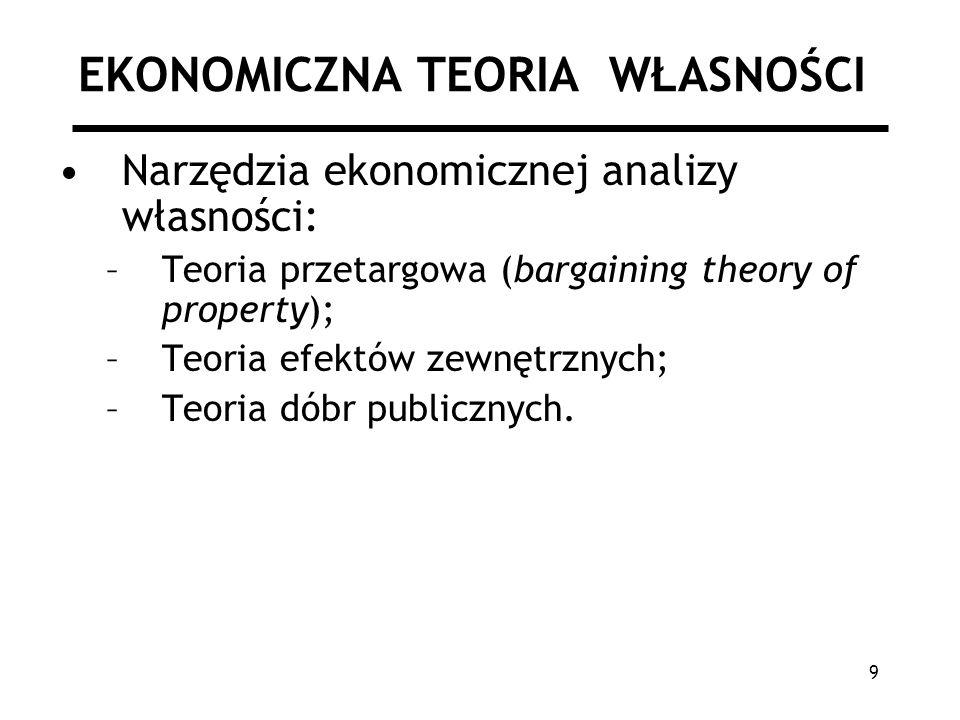 9 EKONOMICZNA TEORIA WŁASNOŚCI Narzędzia ekonomicznej analizy własności: –Teoria przetargowa (bargaining theory of property); –Teoria efektów zewnętrznych; –Teoria dóbr publicznych.