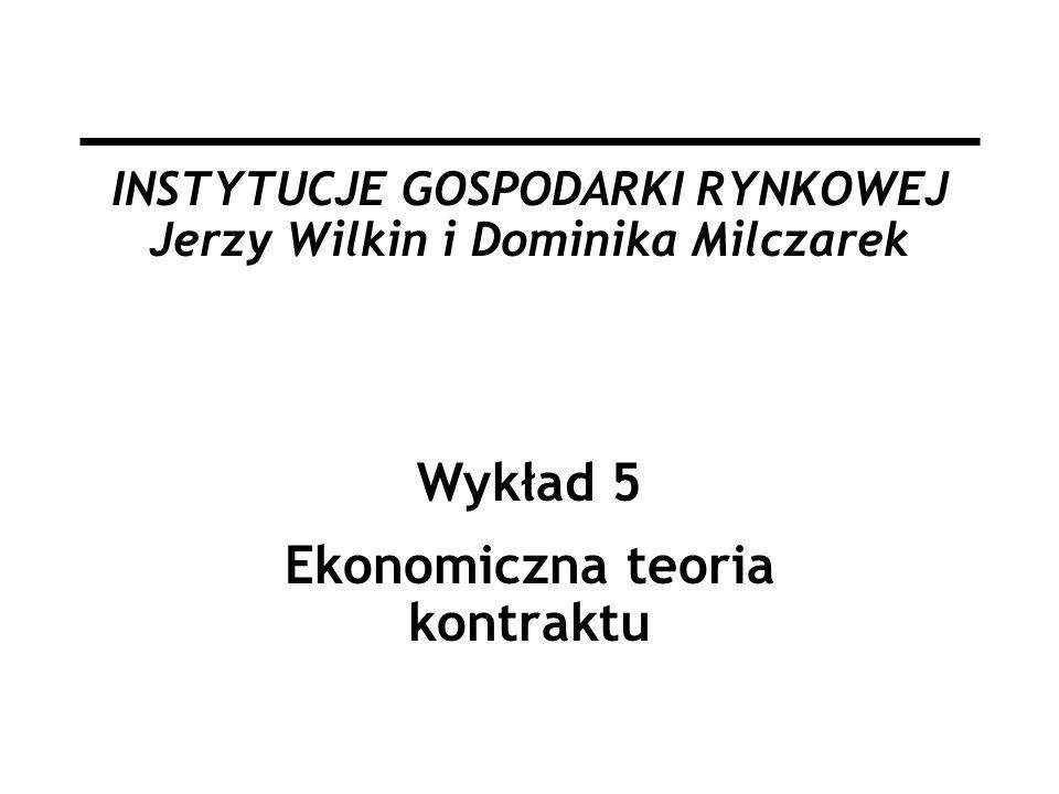 INSTYTUCJE GOSPODARKI RYNKOWEJ Jerzy Wilkin i Dominika Milczarek Wykład 5 Ekonomiczna teoria kontraktu