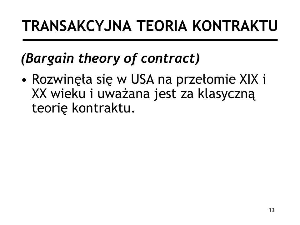 13 TRANSAKCYJNA TEORIA KONTRAKTU (Bargain theory of contract) Rozwinęła się w USA na przełomie XIX i XX wieku i uważana jest za klasyczną teorię kontraktu.