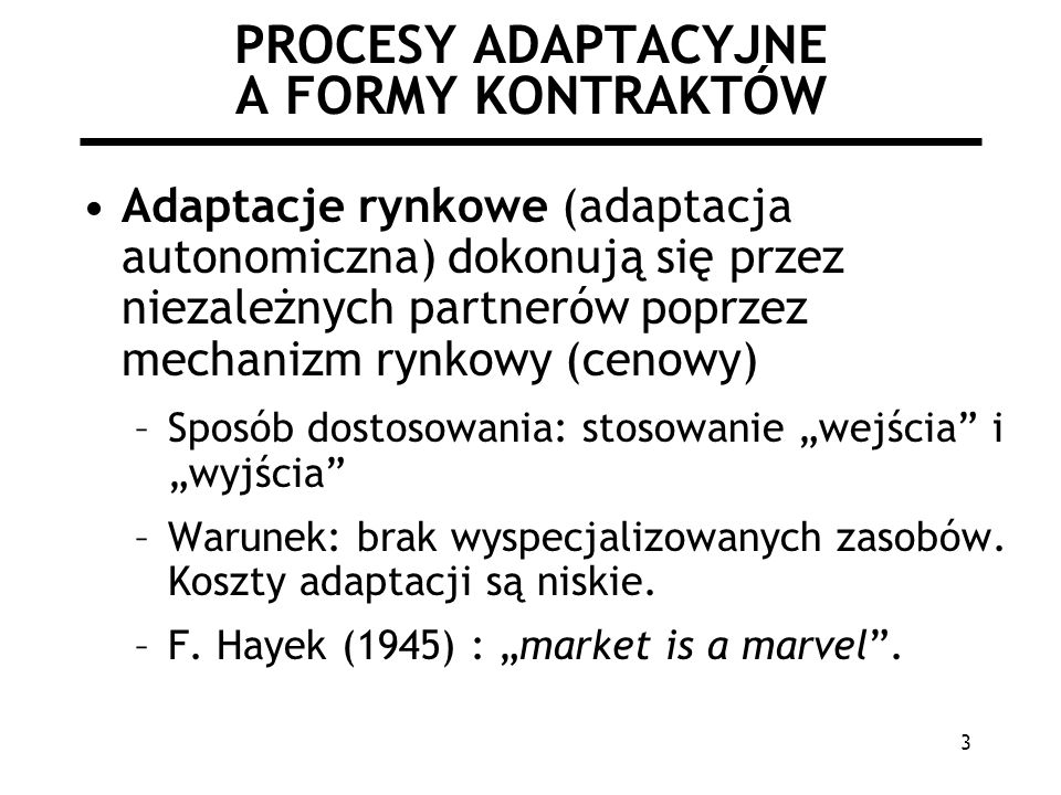 3 PROCESY ADAPTACYJNE A FORMY KONTRAKTÓW Adaptacje rynkowe (adaptacja autonomiczna) dokonują się przez niezależnych partnerów poprzez mechanizm rynkowy (cenowy) –Sposób dostosowania: stosowanie wejścia i wyjścia –Warunek: brak wyspecjalizowanych zasobów.