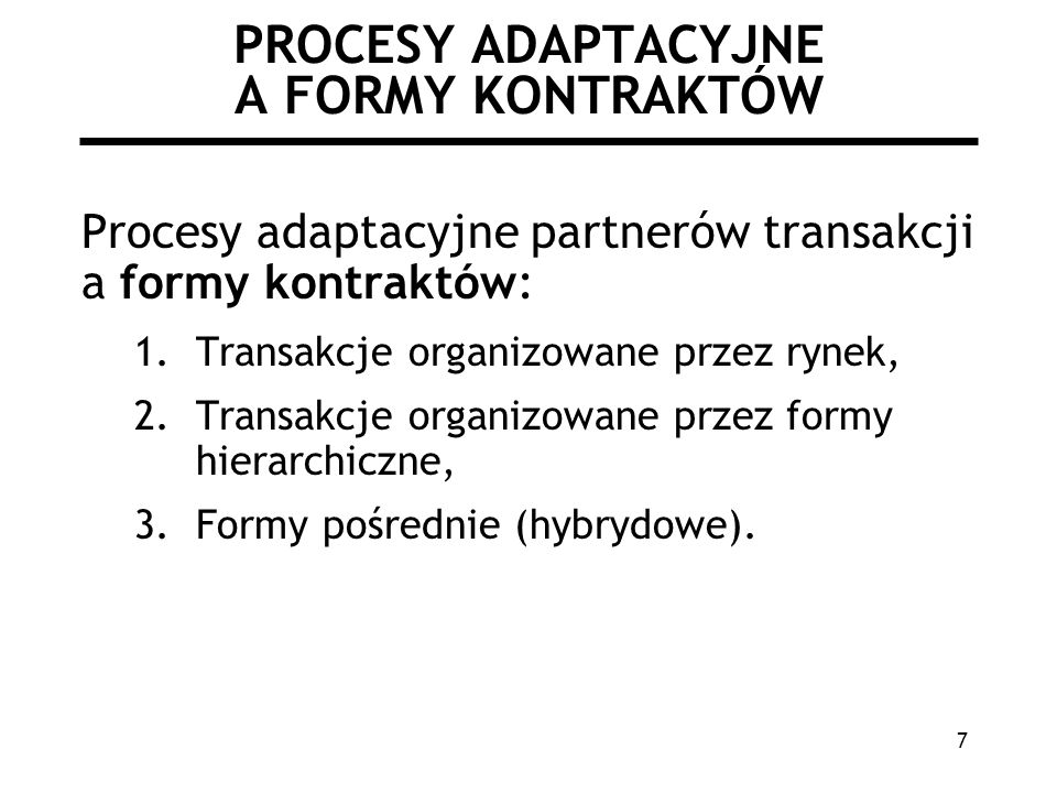 7 PROCESY ADAPTACYJNE A FORMY KONTRAKTÓW Procesy adaptacyjne partnerów transakcji a formy kontraktów: 1.Transakcje organizowane przez rynek, 2.Transakcje organizowane przez formy hierarchiczne, 3.Formy pośrednie (hybrydowe).