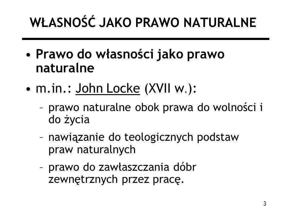 3 WŁASNOŚĆ JAKO PRAWO NATURALNE Prawo do własności jako prawo naturalne m.in.: John Locke (XVII w. ): –prawo naturalne obok prawa do wolności i do życ