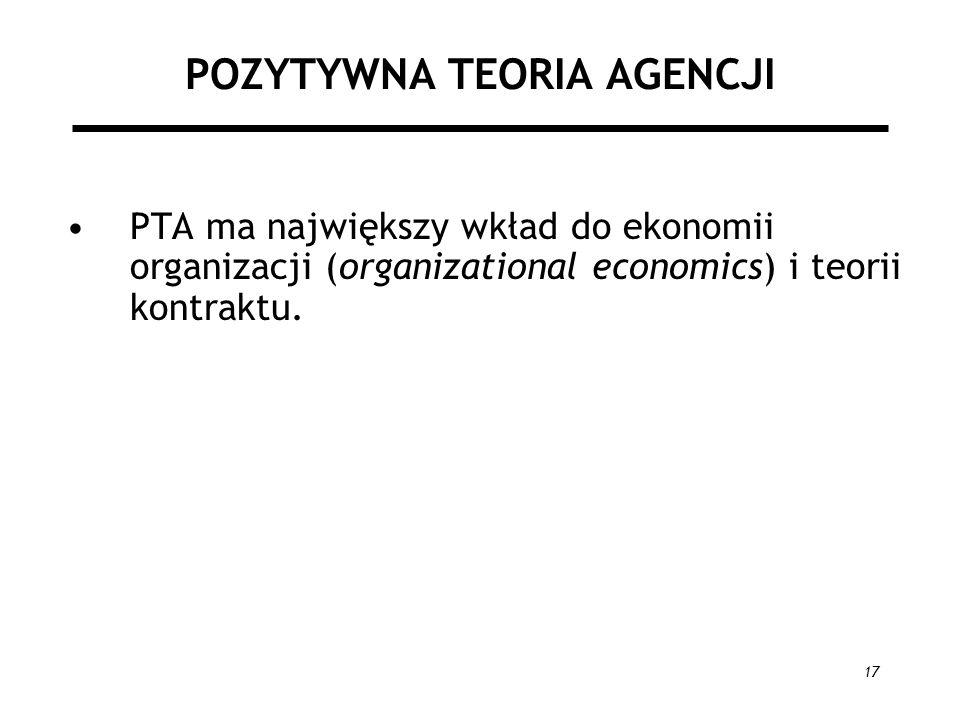 17 POZYTYWNA TEORIA AGENCJI PTA ma największy wkład do ekonomii organizacji (organizational economics) i teorii kontraktu.
