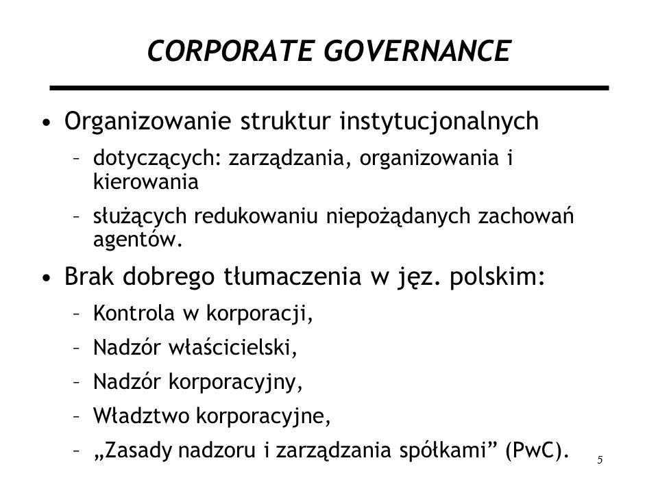 5 CORPORATE GOVERNANCE Organizowanie struktur instytucjonalnych –dotyczących: zarządzania, organizowania i kierowania –służących redukowaniu niepożąda