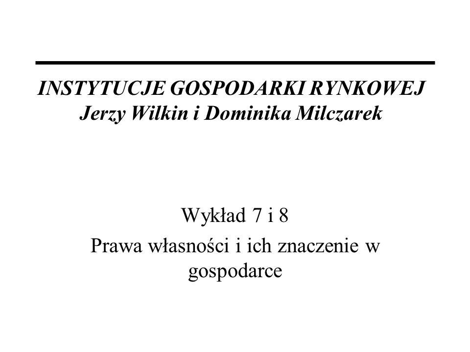 INSTYTUCJE GOSPODARKI RYNKOWEJ Jerzy Wilkin i Dominika Milczarek Wykład 7 i 8 Prawa własności i ich znaczenie w gospodarce
