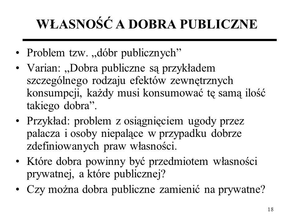 18 WŁASNOŚĆ A DOBRA PUBLICZNE Problem tzw. dóbr publicznych Varian: Dobra publiczne są przykładem szczególnego rodzaju efektów zewnętrznych konsumpcji