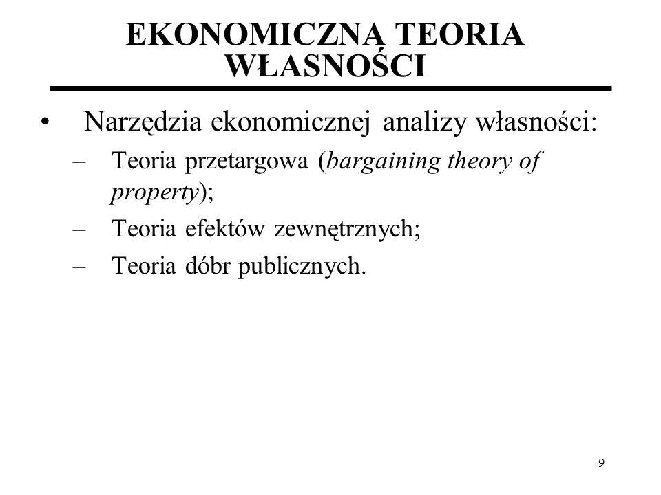 9 EKONOMICZNA TEORIA WŁASNOŚCI Narzędzia ekonomicznej analizy własności: –Teoria przetargowa (bargaining theory of property); –Teoria efektów zewnętrz