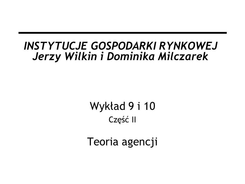 INSTYTUCJE GOSPODARKI RYNKOWEJ Jerzy Wilkin i Dominika Milczarek Wykład 9 i 10 Część II Teoria agencji