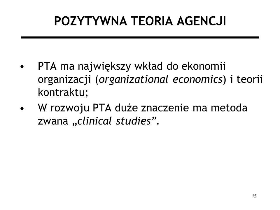 15 POZYTYWNA TEORIA AGENCJI PTA ma największy wkład do ekonomii organizacji (organizational economics) i teorii kontraktu; W rozwoju PTA duże znaczenie ma metoda zwana clinical studies.