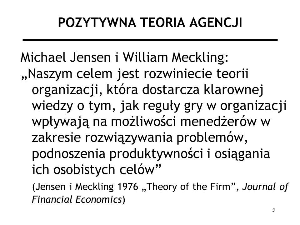 5 POZYTYWNA TEORIA AGENCJI Michael Jensen i William Meckling: Naszym celem jest rozwiniecie teorii organizacji, która dostarcza klarownej wiedzy o tym, jak reguły gry w organizacji wpływają na możliwości menedżerów w zakresie rozwiązywania problemów, podnoszenia produktywności i osiągania ich osobistych celów (Jensen i Meckling 1976 Theory of the Firm, Journal of Financial Economics)