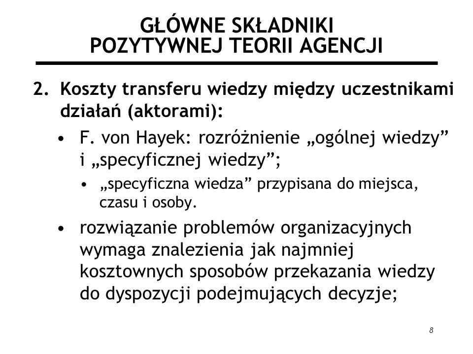 8 GŁÓWNE SKŁADNIKI POZYTYWNEJ TEORII AGENCJI 2.Koszty transferu wiedzy między uczestnikami działań (aktorami): F. von Hayek: rozróżnienie ogólnej wied