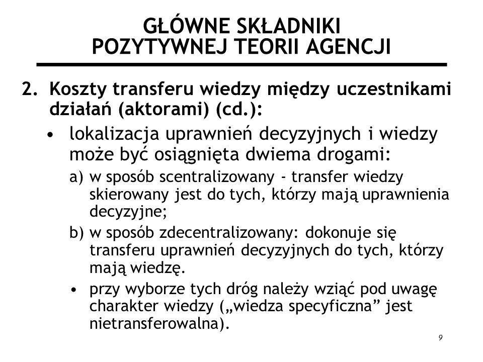 9 GŁÓWNE SKŁADNIKI POZYTYWNEJ TEORII AGENCJI 2.Koszty transferu wiedzy między uczestnikami działań (aktorami) (cd.): lokalizacja uprawnień decyzyjnych i wiedzy może być osiągnięta dwiema drogami: a)w sposób scentralizowany - transfer wiedzy skierowany jest do tych, którzy mają uprawnienia decyzyjne; b)w sposób zdecentralizowany: dokonuje się transferu uprawnień decyzyjnych do tych, którzy mają wiedzę.