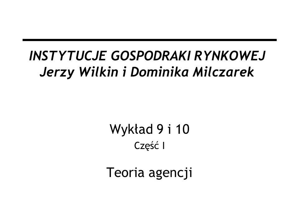 INSTYTUCJE GOSPODRAKI RYNKOWEJ Jerzy Wilkin i Dominika Milczarek Wykład 9 i 10 Część I Teoria agencji