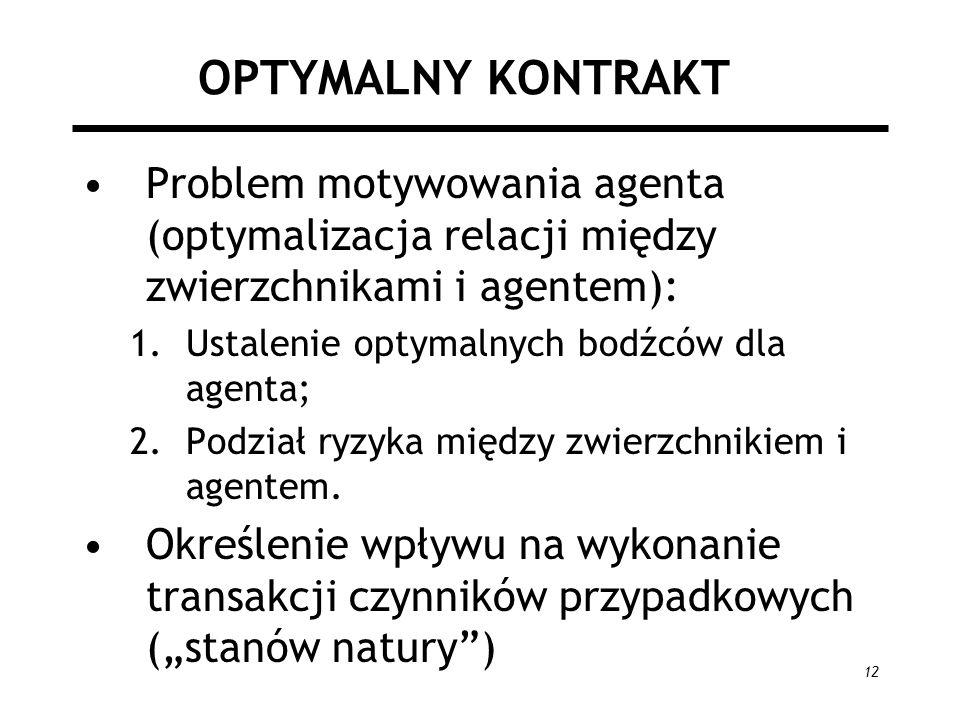 12 OPTYMALNY KONTRAKT Problem motywowania agenta (optymalizacja relacji między zwierzchnikami i agentem): 1.Ustalenie optymalnych bodźców dla agenta;