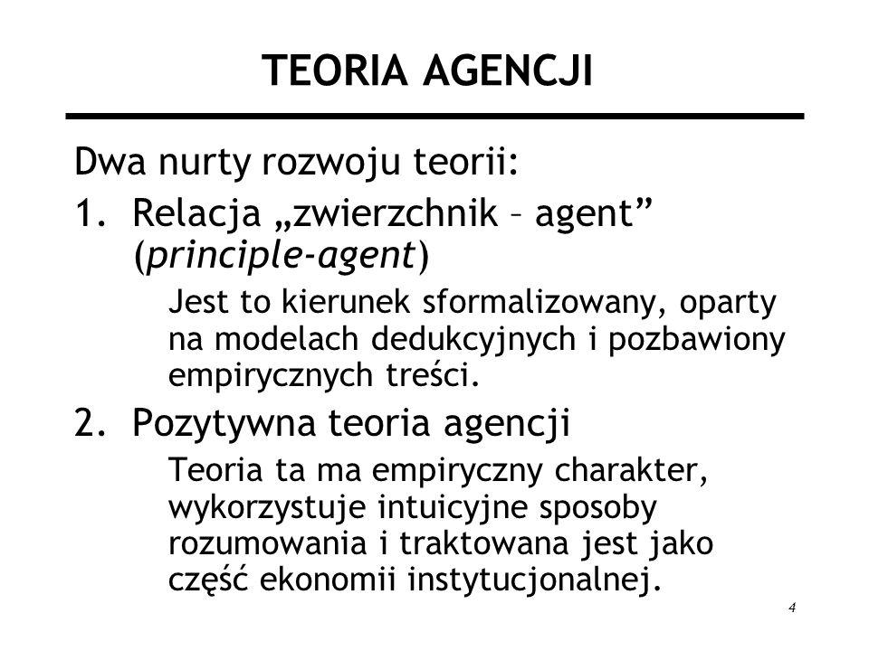 4 TEORIA AGENCJI Dwa nurty rozwoju teorii: 1.Relacja zwierzchnik – agent (principle-agent) Jest to kierunek sformalizowany, oparty na modelach dedukcy