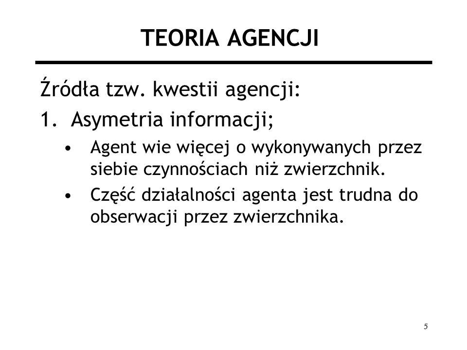 5 TEORIA AGENCJI Źródła tzw. kwestii agencji: 1.Asymetria informacji; Agent wie więcej o wykonywanych przez siebie czynnościach niż zwierzchnik. Część
