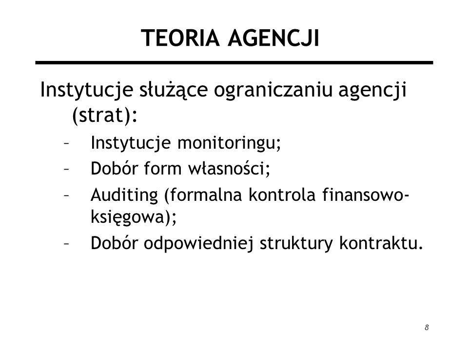 8 TEORIA AGENCJI Instytucje służące ograniczaniu agencji (strat): –Instytucje monitoringu; –Dobór form własności; –Auditing (formalna kontrola finanso