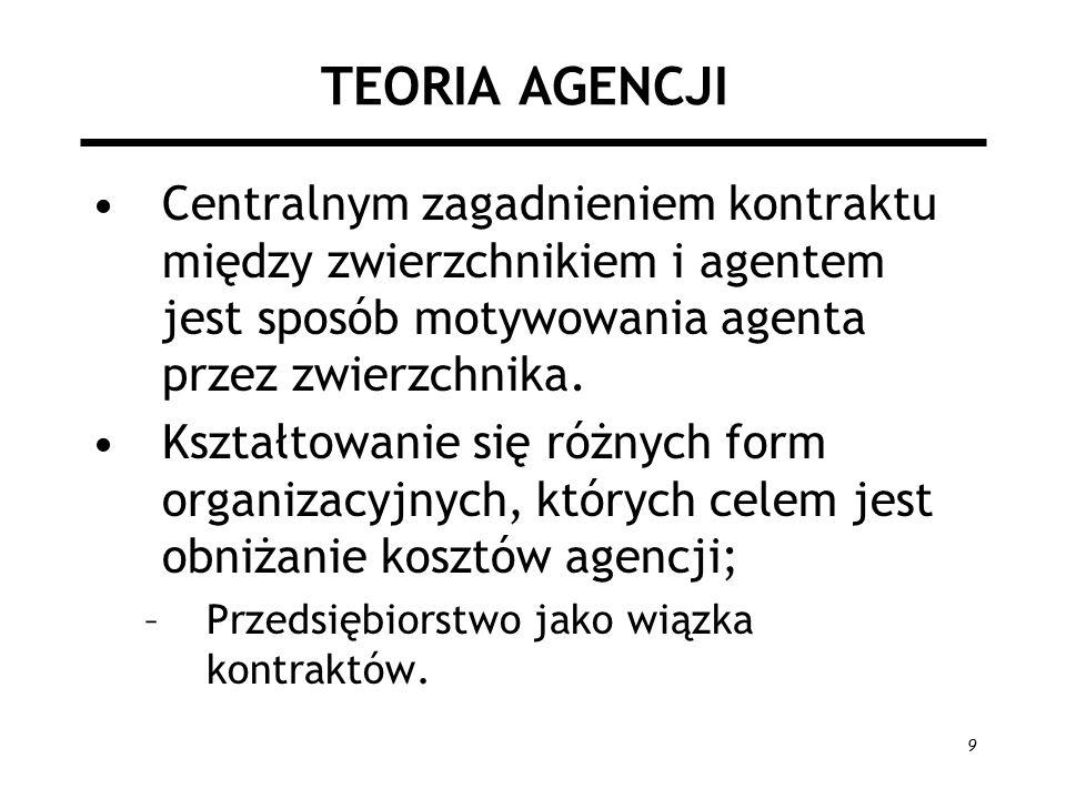 9 TEORIA AGENCJI Centralnym zagadnieniem kontraktu między zwierzchnikiem i agentem jest sposób motywowania agenta przez zwierzchnika. Kształtowanie si