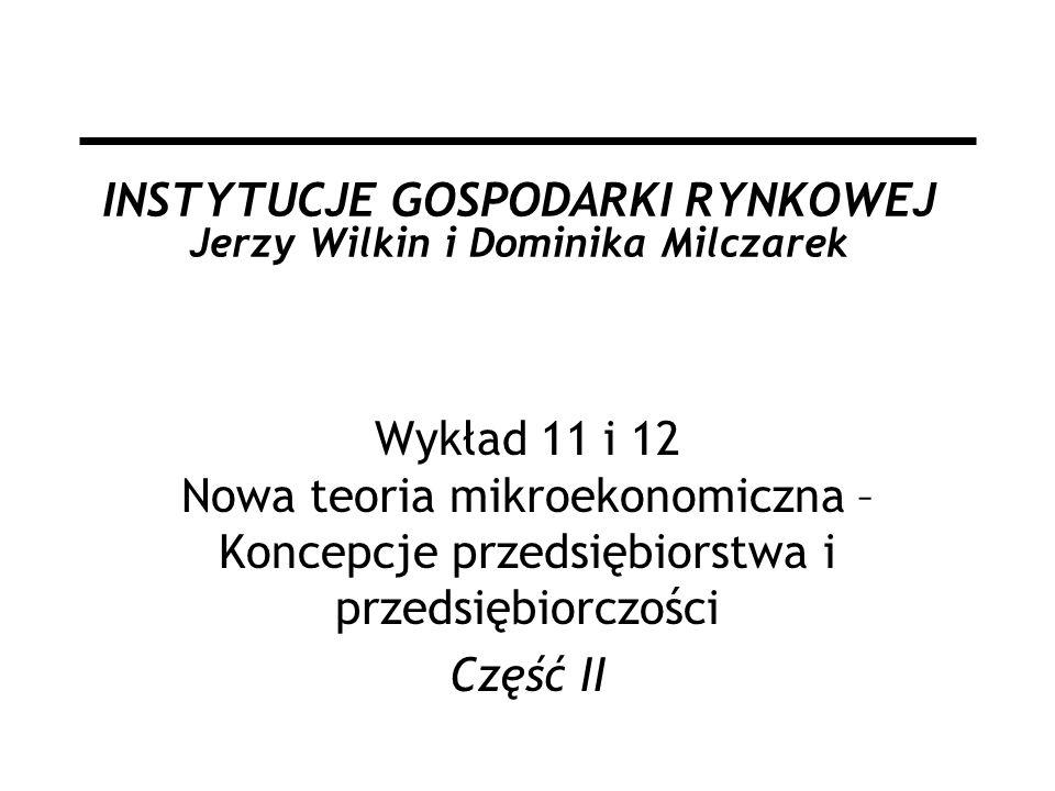 INSTYTUCJE GOSPODARKI RYNKOWEJ Jerzy Wilkin i Dominika Milczarek Wykład 11 i 12 Nowa teoria mikroekonomiczna – Koncepcje przedsiębiorstwa i przedsiębiorczości Część II