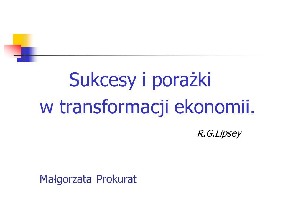 Sukcesy i porażki w transformacji ekonomii. R.G.Lipsey Małgorzata Prokurat