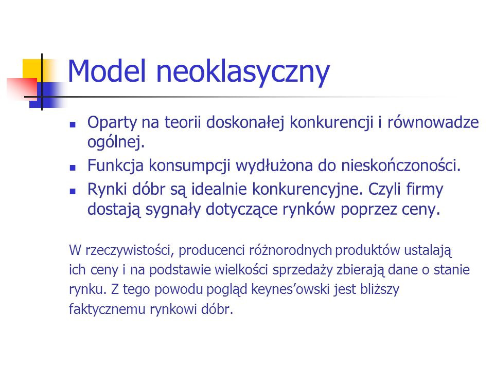 Model neoklasyczny Oparty na teorii doskonałej konkurencji i równowadze ogólnej. Funkcja konsumpcji wydłużona do nieskończoności. Rynki dóbr są idealn
