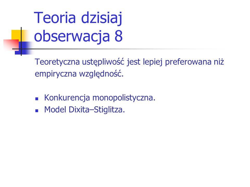Teoria dzisiaj obserwacja 8 Teoretyczna ustępliwość jest lepiej preferowana niż empiryczna względność. Konkurencja monopolistyczna. Model Dixita–Stigl
