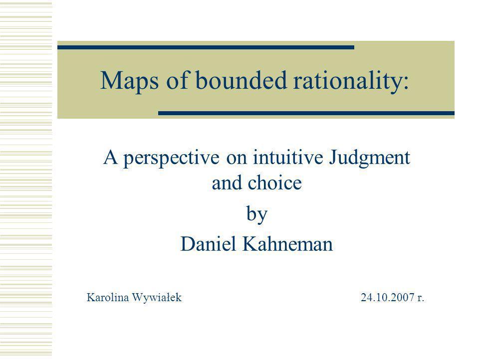 Plan prezentacji: Kilka słów o Danielu Kahnemanie i o tym czym się zajmował Maps of bounded rationality Wybrane zagadnienia zaprezentowane w artykule O sposobach prowadzenia badań przez Kahnemana Podsumowanie - Model podejmowania decyzji Pytania do dyskusji