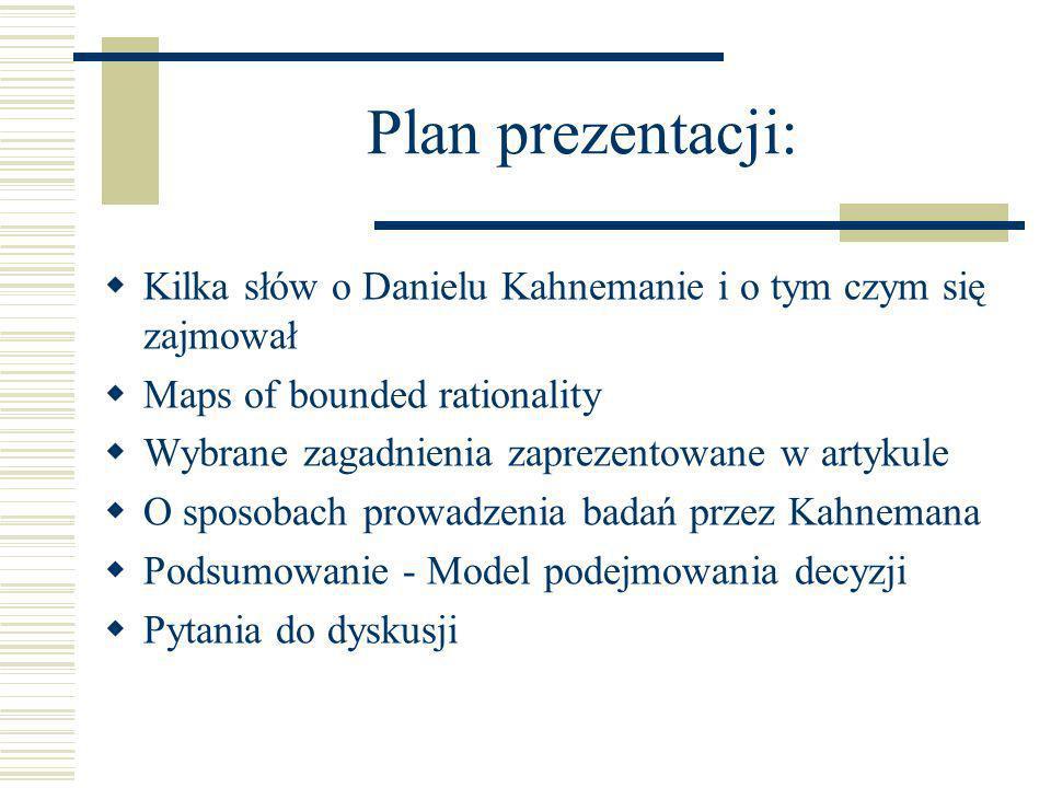 Plan prezentacji: Kilka słów o Danielu Kahnemanie i o tym czym się zajmował Maps of bounded rationality Wybrane zagadnienia zaprezentowane w artykule