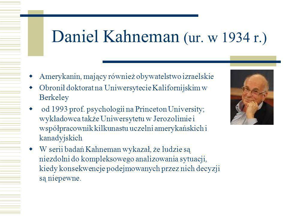 Daniel Kahneman (ur. w 1934 r.) Amerykanin, mający również obywatelstwo izraelskie Obronił doktorat na Uniwersytecie Kalifornijskim w Berkeley od 1993