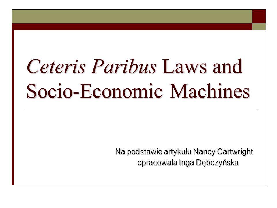 Ceteris Paribus Laws and Socio-Economic Machines Na podstawie artykułu Nancy Cartwright opracowała Inga Dębczyńska