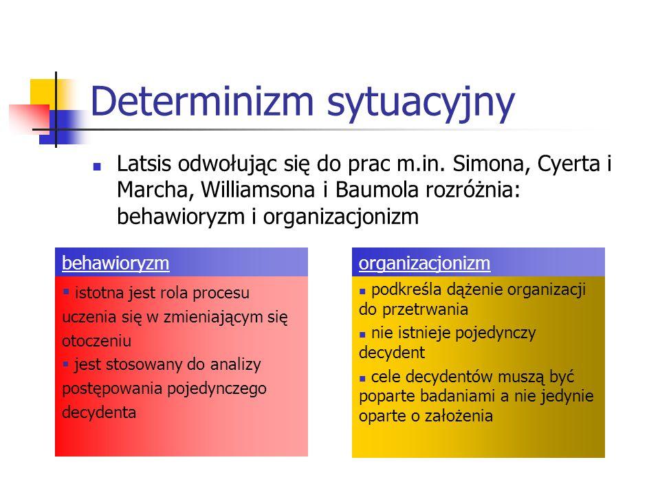 Latsis odwołując się do prac m.in. Simona, Cyerta i Marcha, Williamsona i Baumola rozróżnia: behawioryzm i organizacjonizm Determinizm sytuacyjny isto