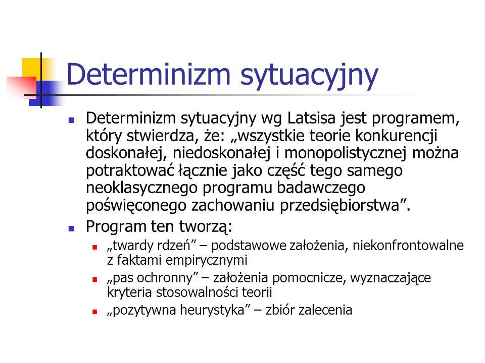 Determinizm sytuacyjny Determinizm sytuacyjny wg Latsisa jest programem, który stwierdza, że: wszystkie teorie konkurencji doskonałej, niedoskonałej i