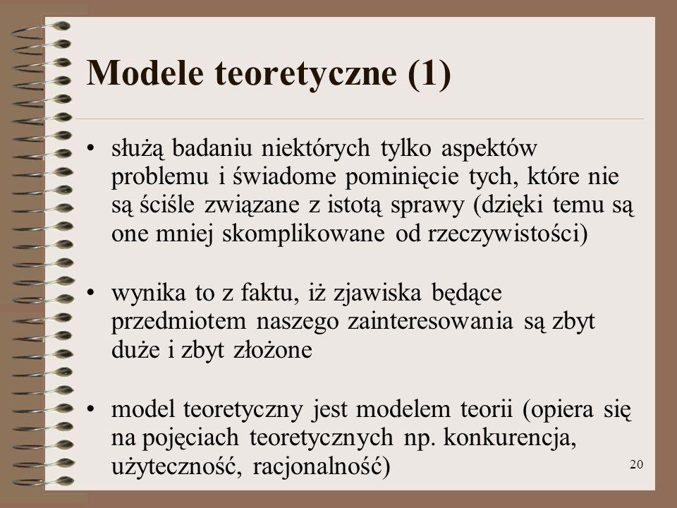20 Modele teoretyczne (1) służą badaniu niektórych tylko aspektów problemu i świadome pominięcie tych, które nie są ściśle związane z istotą sprawy (dzięki temu są one mniej skomplikowane od rzeczywistości) wynika to z faktu, iż zjawiska będące przedmiotem naszego zainteresowania są zbyt duże i zbyt złożone model teoretyczny jest modelem teorii (opiera się na pojęciach teoretycznych np.