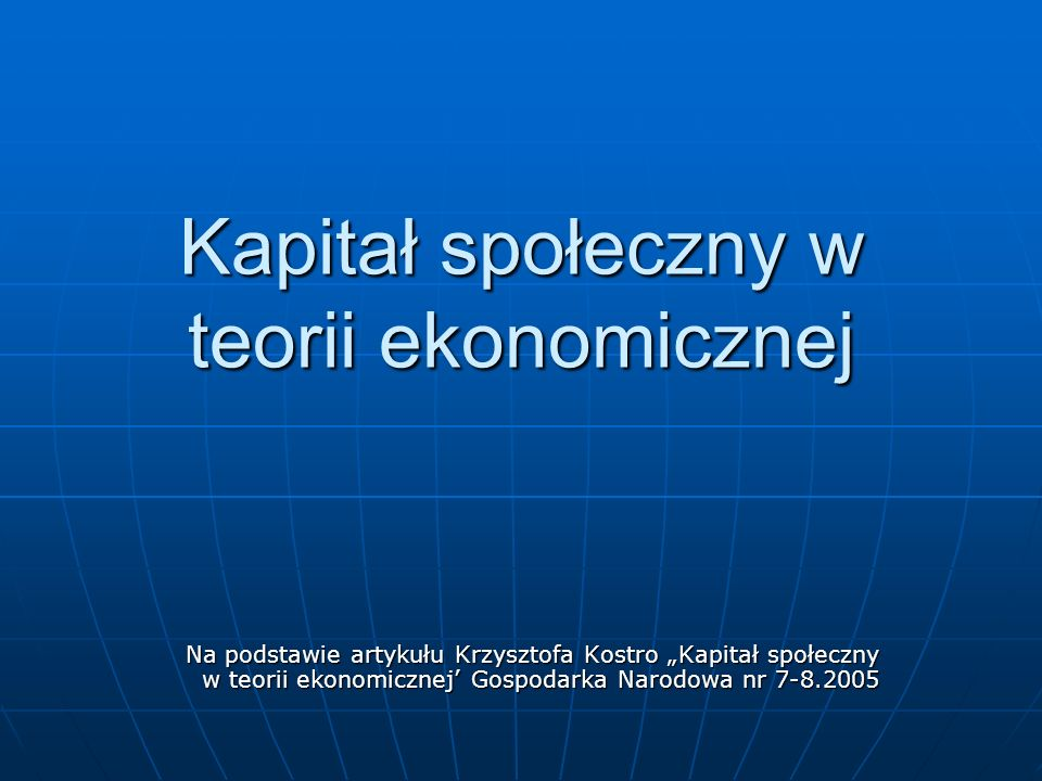 Kapitał społeczny w teorii ekonomicznej Na podstawie artykułu Krzysztofa Kostro Kapitał społeczny w teorii ekonomicznej Gospodarka Narodowa nr 7-8.200