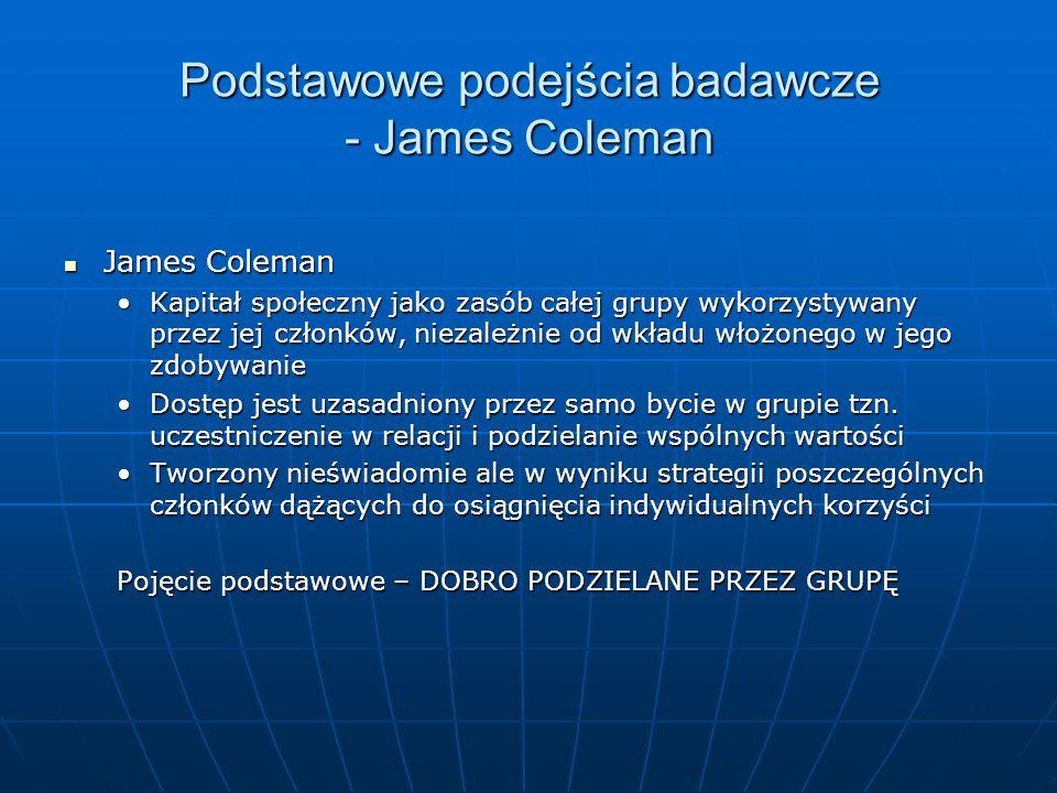 Podstawowe podejścia badawcze - James Coleman James Coleman James Coleman Kapitał społeczny jako zasób całej grupy wykorzystywany przez jej członków,