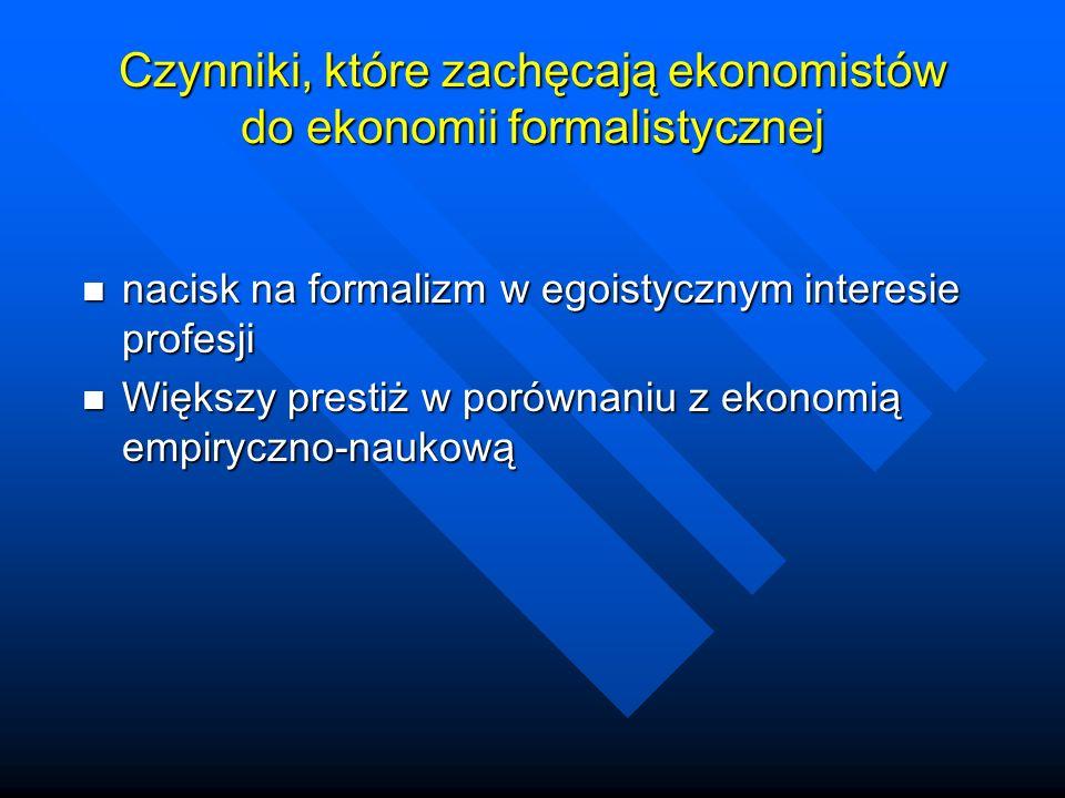 Czynniki, które zachęcają ekonomistów do ekonomii formalistycznej nacisk na formalizm w egoistycznym interesie profesji nacisk na formalizm w egoistycznym interesie profesji Większy prestiż w porównaniu z ekonomią empiryczno-naukową Większy prestiż w porównaniu z ekonomią empiryczno-naukową