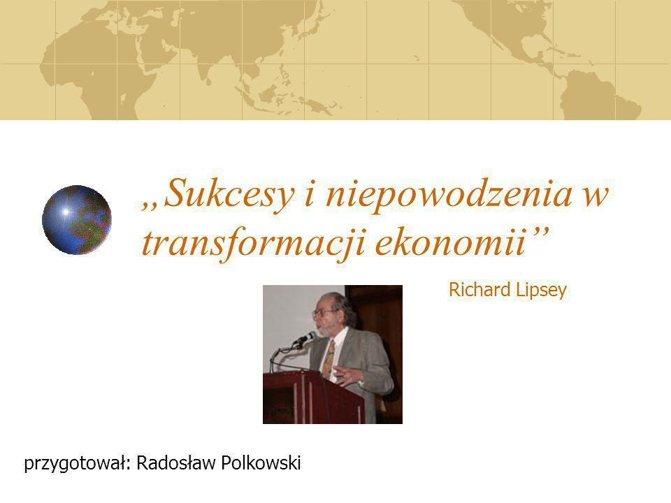 Sukcesy i niepowodzenia w transformacji ekonomii przygotował: Radosław Polkowski Richard Lipsey