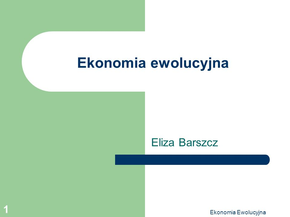 Ekonomia Ewolucyjna 1 Ekonomia ewolucyjna Eliza Barszcz