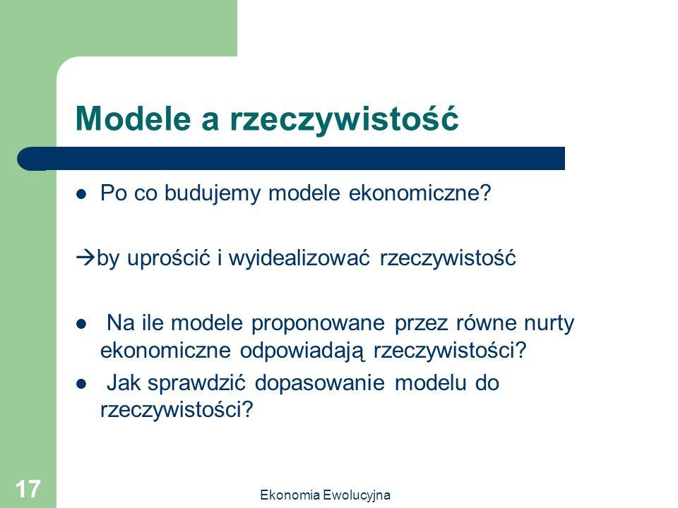 Ekonomia Ewolucyjna 17 Modele a rzeczywistość Po co budujemy modele ekonomiczne? by uprościć i wyidealizować rzeczywistość Na ile modele proponowane p