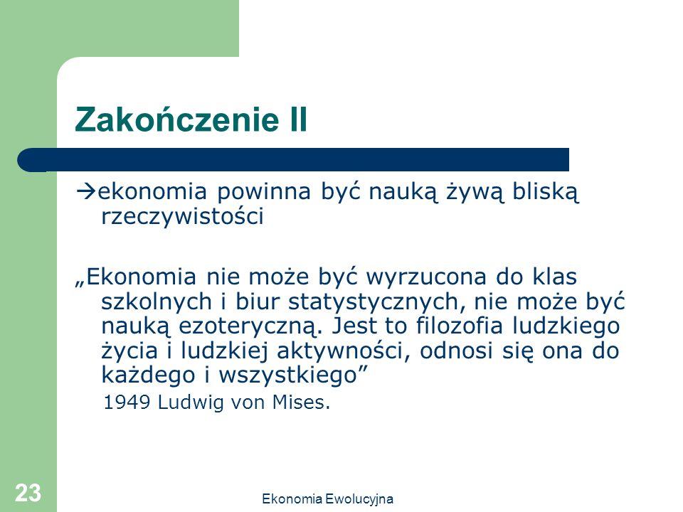 Ekonomia Ewolucyjna 23 Zakończenie II ekonomia powinna być nauką żywą bliską rzeczywistości Ekonomia nie może być wyrzucona do klas szkolnych i biur s