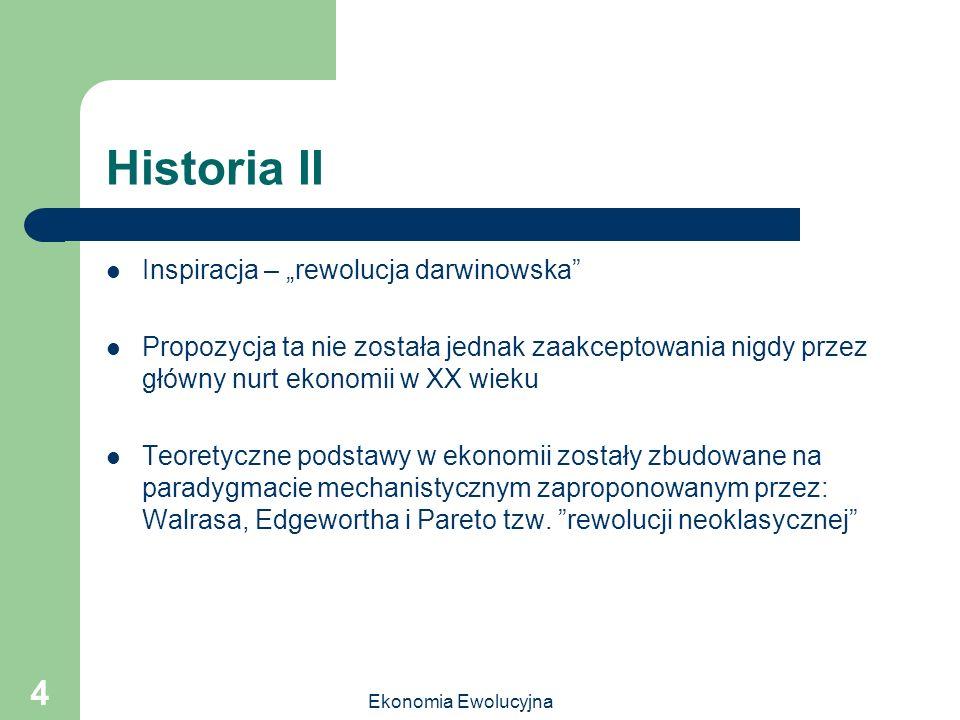 Ekonomia Ewolucyjna 4 Historia II Inspiracja – rewolucja darwinowska Propozycja ta nie została jednak zaakceptowania nigdy przez główny nurt ekonomii