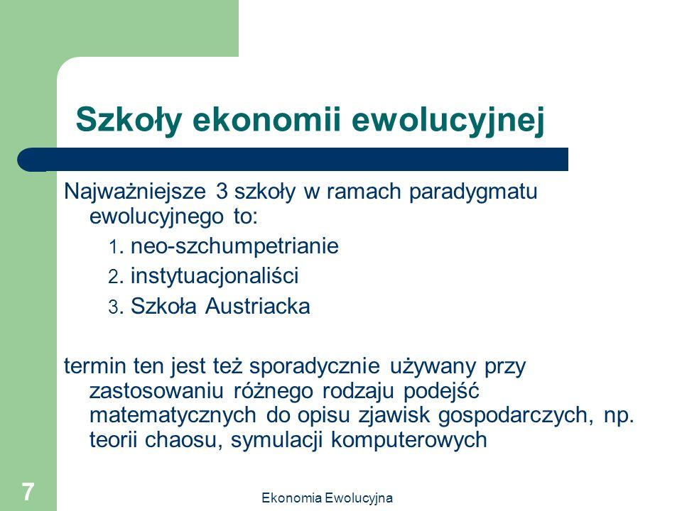 Ekonomia Ewolucyjna 7 Szkoły ekonomii ewolucyjnej Najważniejsze 3 szkoły w ramach paradygmatu ewolucyjnego to: 1. neo-szchumpetrianie 2. instytuacjona