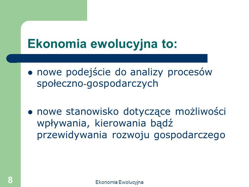 Ekonomia Ewolucyjna 8 Ekonomia ewolucyjna to: nowe podejście do analizy procesów społeczno - gospodarczych nowe stanowisko dotyczące możliwości wpływa