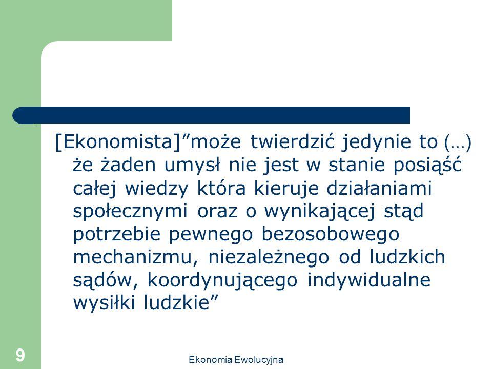 Ekonomia Ewolucyjna 9 [Ekonomista]może twierdzić jedynie to (...) ż e żaden umysł nie jest w stanie posiąść całej wiedzy która kieruje działaniami spo