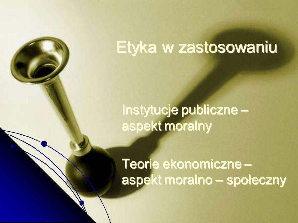Etyka w zastosowaniu Instytucje publiczne – aspekt moralny Teorie ekonomiczne – aspekt moralno – społeczny