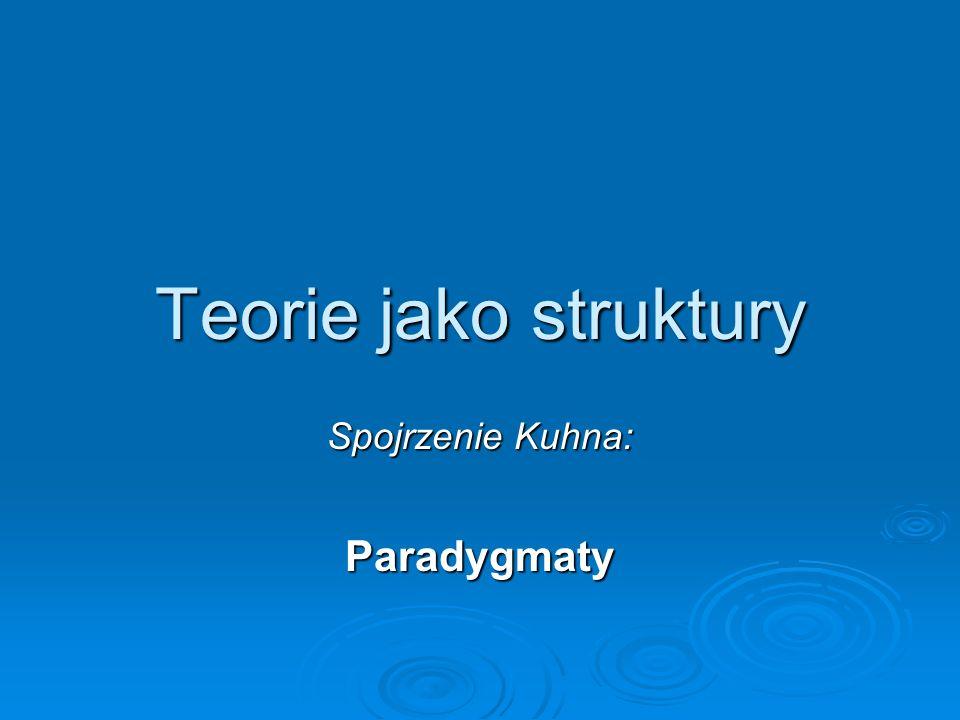 Teorie jako struktury Spojrzenie Kuhna: Paradygmaty