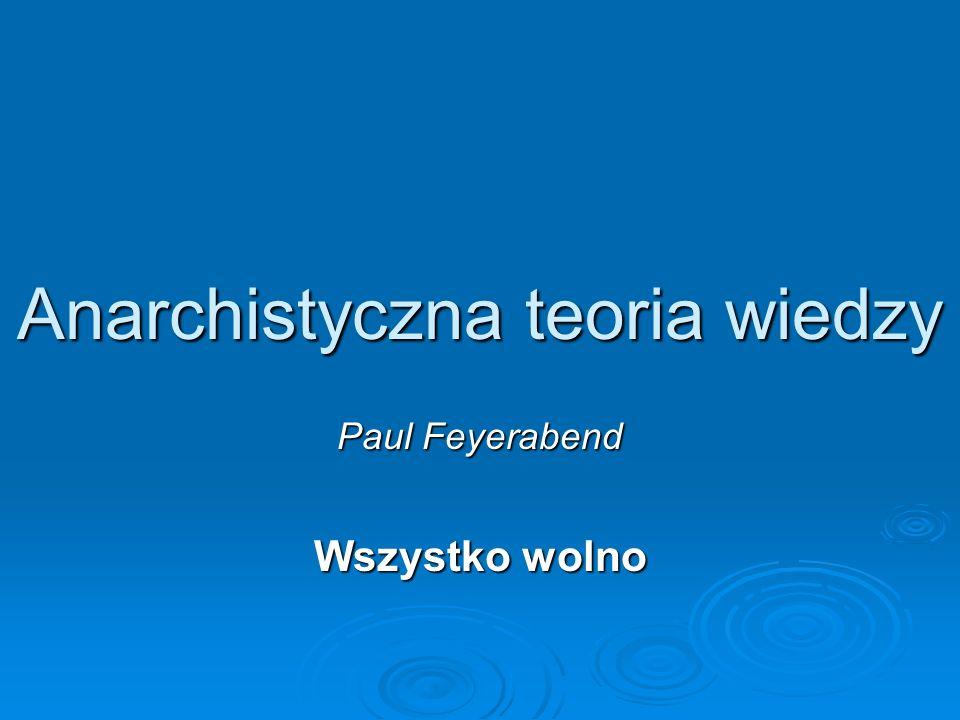 Anarchistyczna teoria wiedzy Paul Feyerabend Wszystko wolno