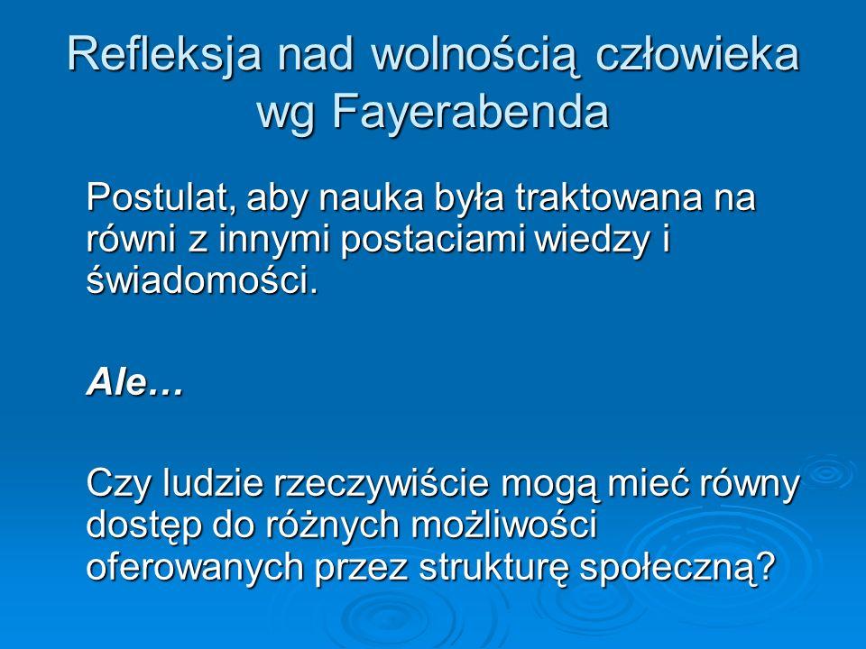 Refleksja nad wolnością człowieka wg Fayerabenda Postulat, aby nauka była traktowana na równi z innymi postaciami wiedzy i świadomości. Ale… Czy ludzi